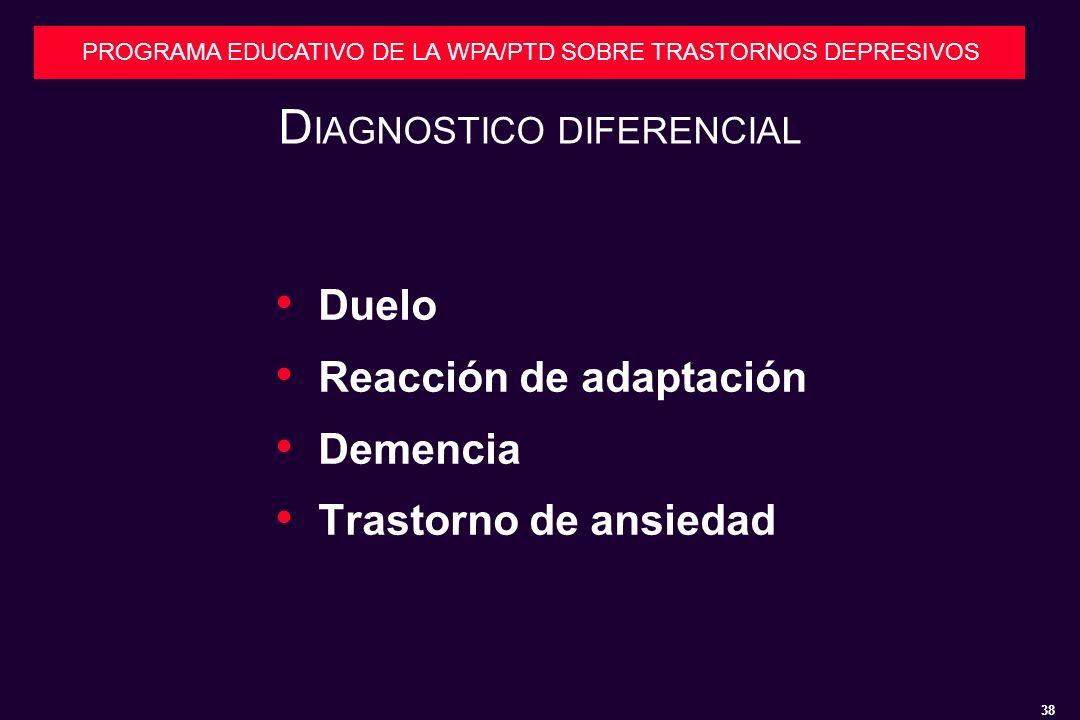 38 PROGRAMA EDUCATIVO DE LA WPA/PTD SOBRE TRASTORNOS DEPRESIVOS D IAGNOSTICO DIFERENCIAL Duelo Reacción de adaptación Demencia Trastorno de ansiedad
