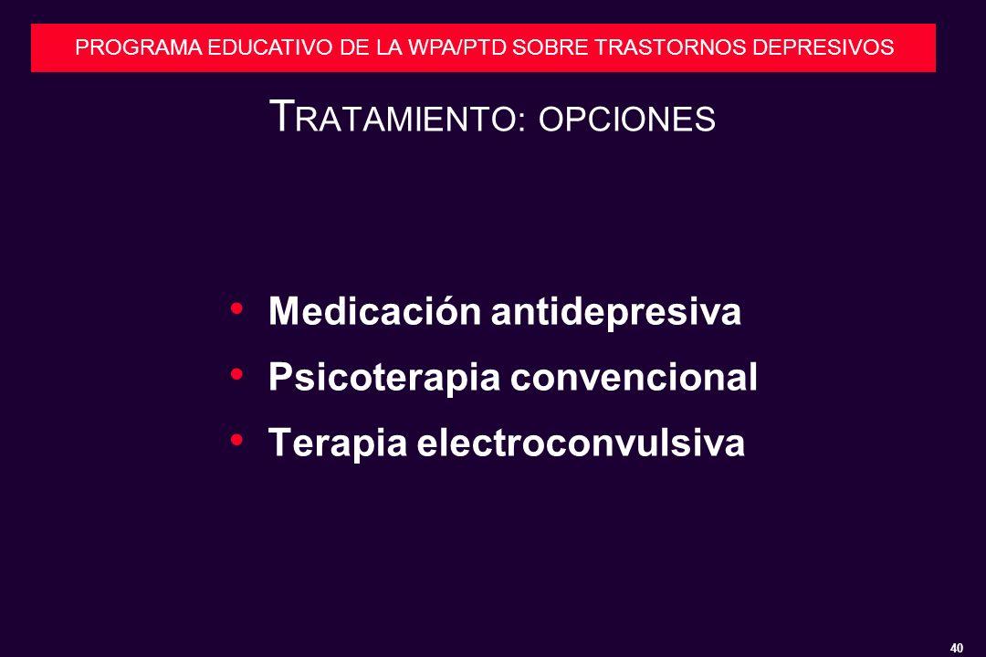 40 PROGRAMA EDUCATIVO DE LA WPA/PTD SOBRE TRASTORNOS DEPRESIVOS T RATAMIENTO: OPCIONES Medicación antidepresiva Psicoterapia convencional Terapia electroconvulsiva
