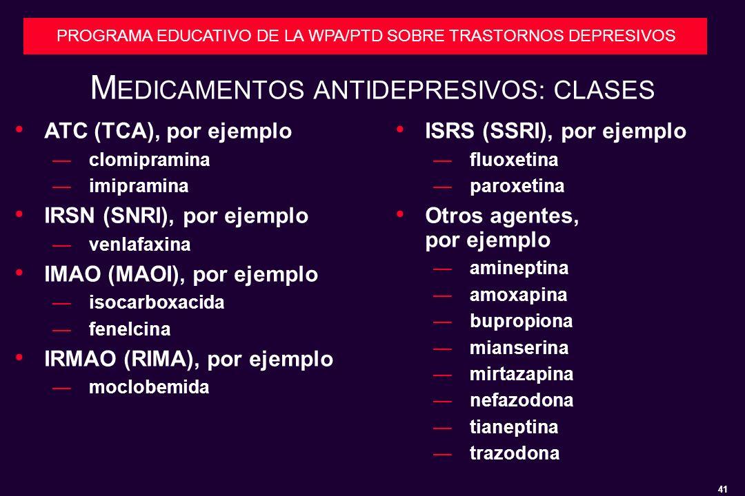41 PROGRAMA EDUCATIVO DE LA WPA/PTD SOBRE TRASTORNOS DEPRESIVOS M EDICAMENTOS ANTIDEPRESIVOS: CLASES ISRS (SSRI), por ejemplo fluoxetina paroxetina Otros agentes, por ejemplo amineptina amoxapina bupropiona mianserina mirtazapina nefazodona tianeptina trazodona ATC (TCA), por ejemplo clomipramina imipramina IRSN (SNRI), por ejemplo venlafaxina IMAO (MAOI), por ejemplo isocarboxacida fenelcina IRMAO (RIMA), por ejemplo moclobemida