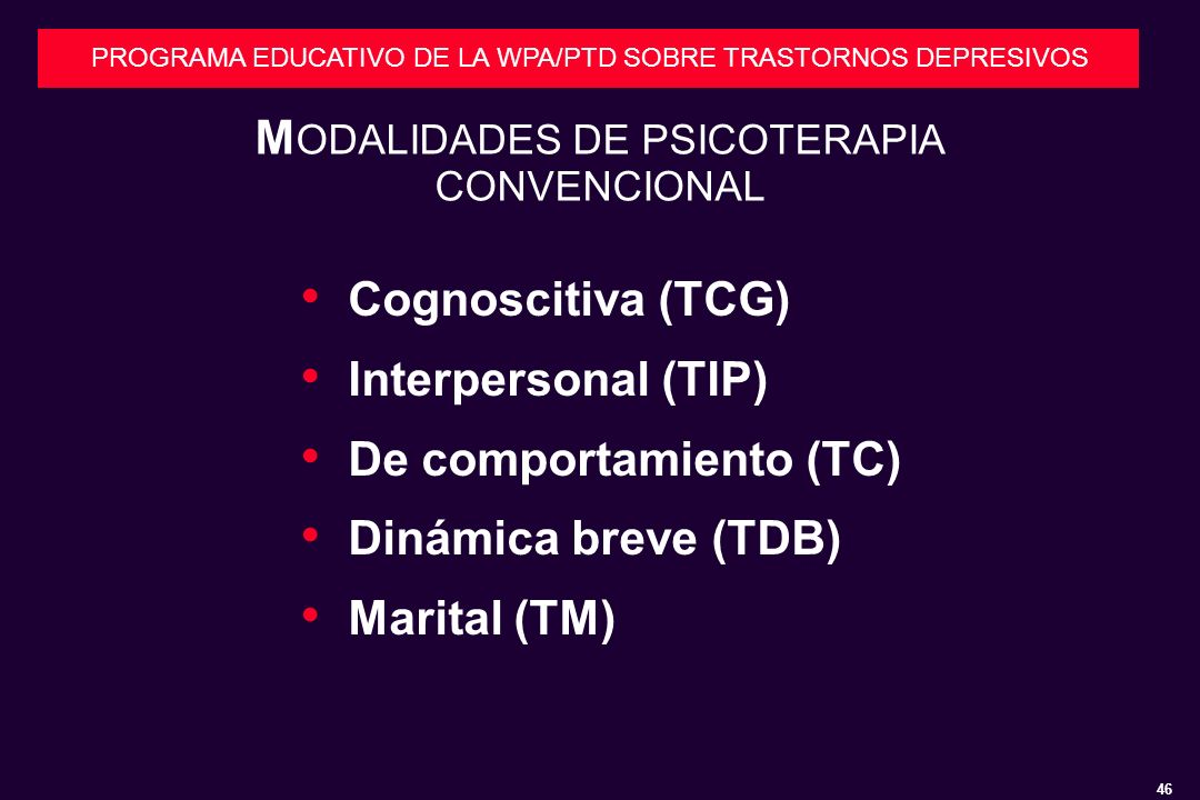 46 PROGRAMA EDUCATIVO DE LA WPA/PTD SOBRE TRASTORNOS DEPRESIVOS M ODALIDADES DE PSICOTERAPIA CONVENCIONAL Cognoscitiva (TCG) Interpersonal (TIP) De comportamiento (TC) Dinámica breve (TDB) Marital (TM)