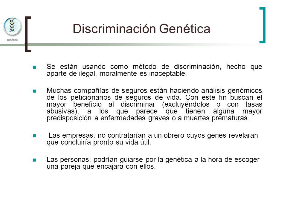 Discriminación Genética Se están usando como método de discriminación, hecho que aparte de ilegal, moralmente es inaceptable. Muchas compañías de segu