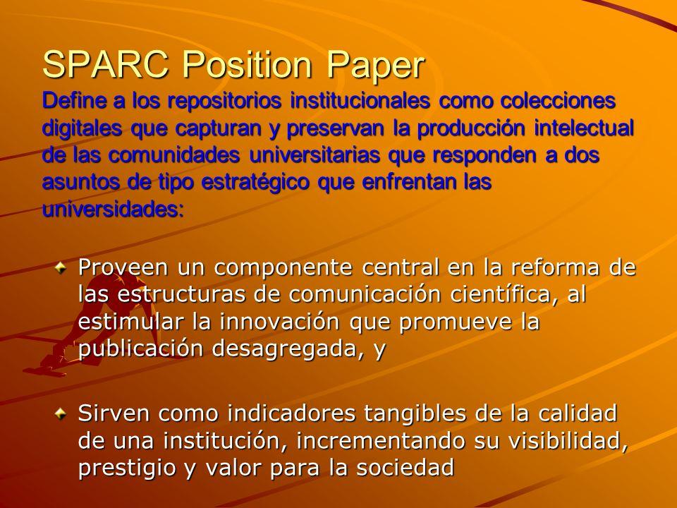SPARC Position Paper Define a los repositorios institucionales como colecciones digitales que capturan y preservan la producción intelectual de las comunidades universitarias que responden a dos asuntos de tipo estratégico que enfrentan las universidades: Proveen un componente central en la reforma de las estructuras de comunicación científica, al estimular la innovación que promueve la publicación desagregada, y Sirven como indicadores tangibles de la calidad de una institución, incrementando su visibilidad, prestigio y valor para la sociedad