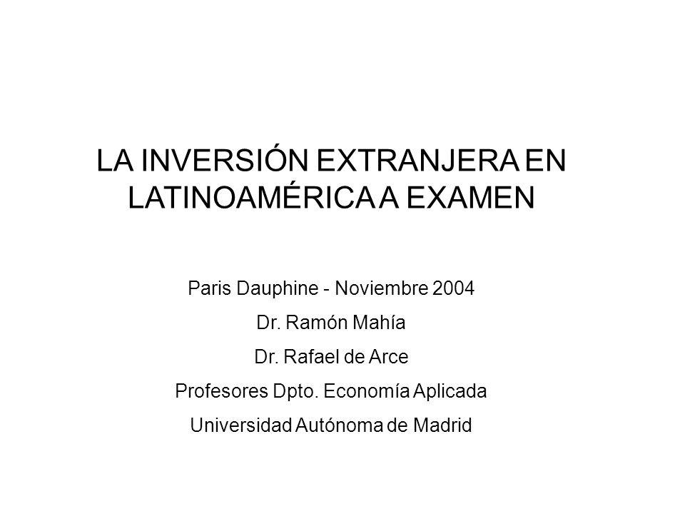 LA INVERSIÓN EXTRANJERA EN LATINOAMÉRICA A EXAMEN Paris Dauphine - Noviembre 2004 Dr. Ramón Mahía Dr. Rafael de Arce Profesores Dpto. Economía Aplicad