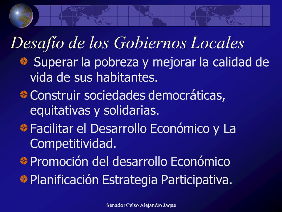 Senador Celso Alejandro Jaque Desafío de los Gobiernos Locales Superar la pobreza y mejorar la calidad de vida de sus habitantes. Construir sociedades