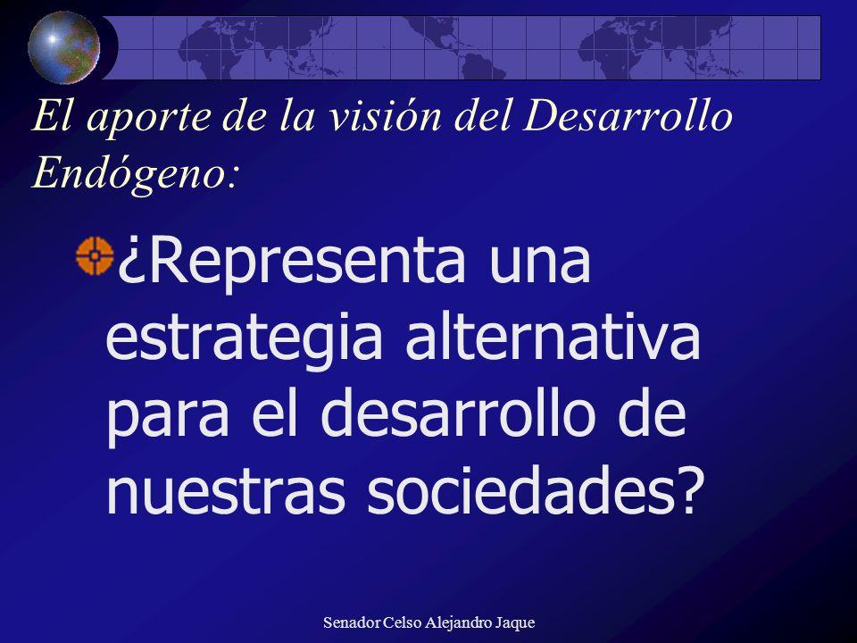 Senador Celso Alejandro Jaque El aporte de la visión del Desarrollo Endógeno: ¿Representa una estrategia alternativa para el desarrollo de nuestras so