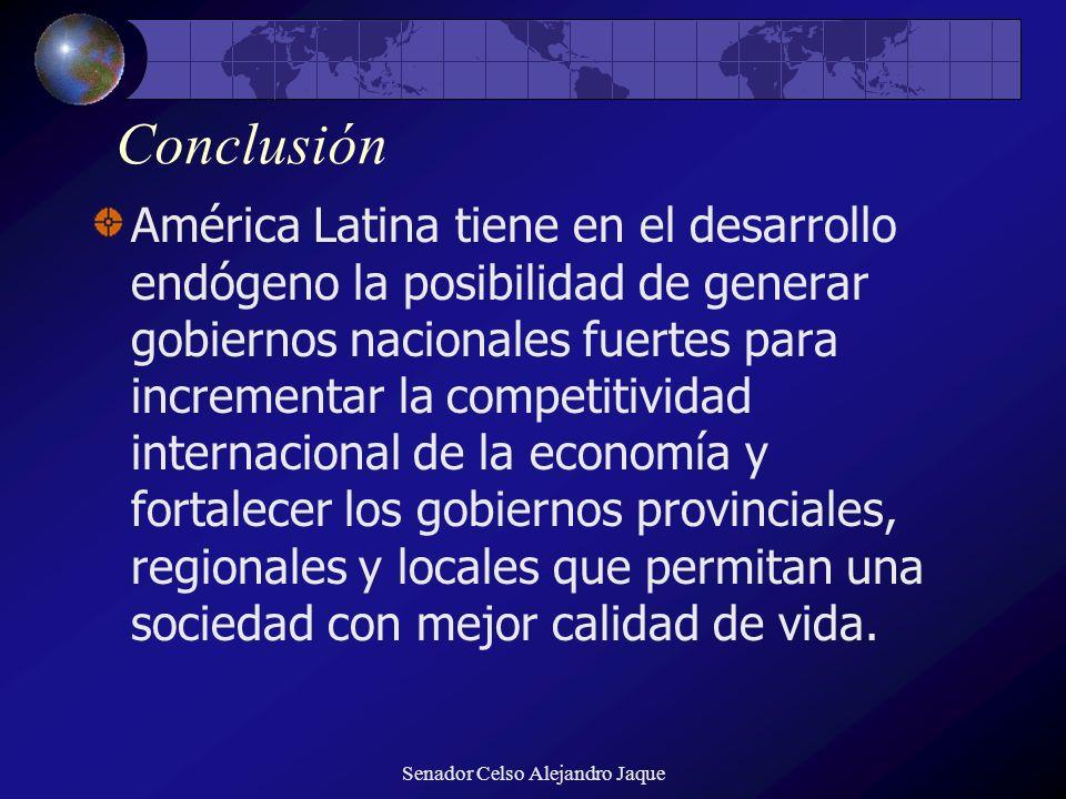 Senador Celso Alejandro Jaque Conclusión América Latina tiene en el desarrollo endógeno la posibilidad de generar gobiernos nacionales fuertes para in