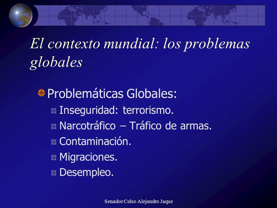 Senador Celso Alejandro Jaque El contexto mundial: los problemas globales Problemáticas Globales: Inseguridad: terrorismo. Narcotráfico – Tráfico de a