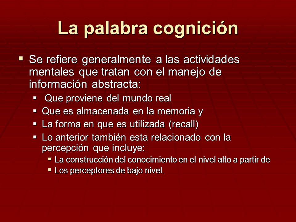 La palabra cognición Se refiere generalmente a las actividades mentales que tratan con el manejo de información abstracta: Se refiere generalmente a l