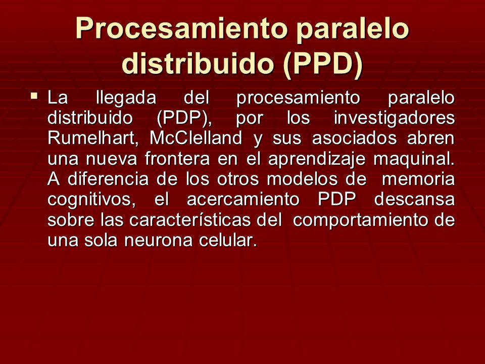 Procesamiento paralelo distribuido (PPD) La llegada del procesamiento paralelo distribuido (PDP), por los investigadores Rumelhart, McClelland y sus a