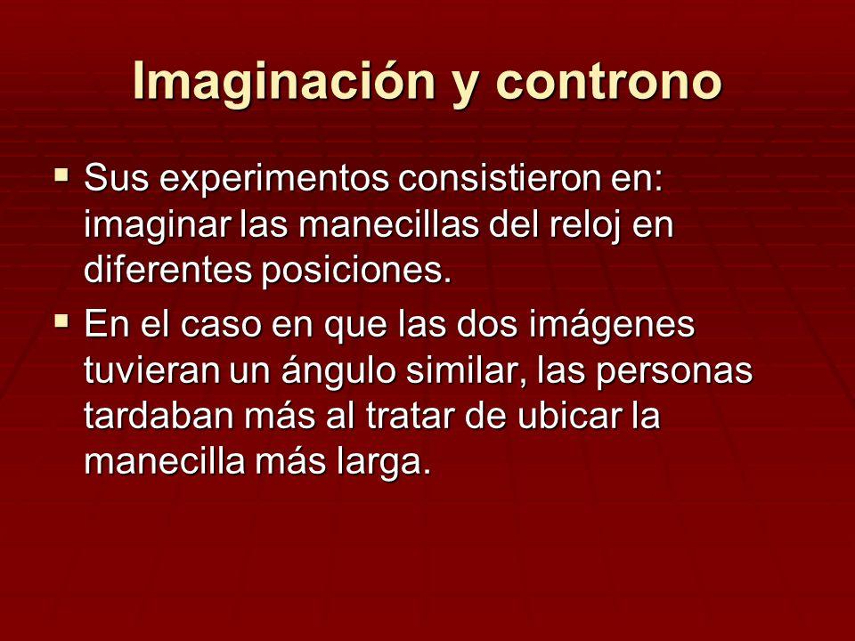 Imaginación y controno Sus experimentos consistieron en: imaginar las manecillas del reloj en diferentes posiciones. Sus experimentos consistieron en: