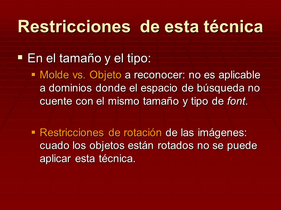Restricciones de esta técnica En el tamaño y el tipo: En el tamaño y el tipo: Molde vs. Objeto a reconocer: no es aplicable a dominios donde el espaci