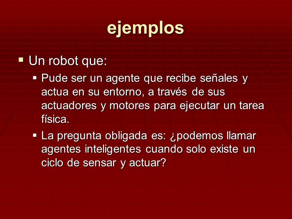 ejemplos Un robot que: Un robot que: Pude ser un agente que recibe señales y actua en su entorno, a través de sus actuadores y motores para ejecutar u
