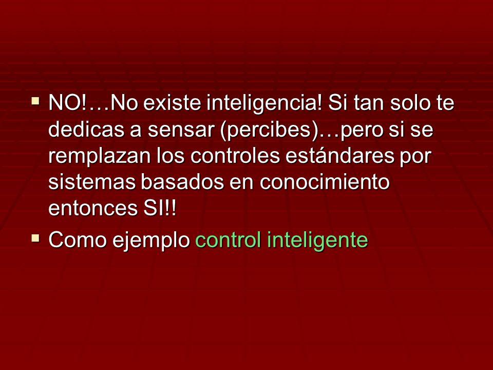 NO!…No existe inteligencia! Si tan solo te dedicas a sensar (percibes)…pero si se remplazan los controles estándares por sistemas basados en conocimie