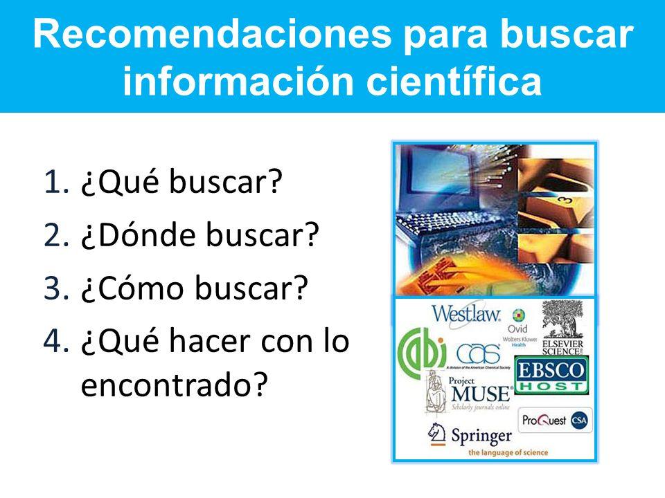 Recomendaciones para buscar información científica 1.¿Qué buscar? 2.¿Dónde buscar? 3.¿Cómo buscar? 4.¿Qué hacer con lo encontrado?