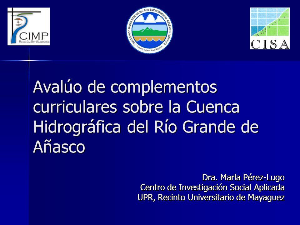 Avalúo de complementos curriculares sobre la Cuenca Hidrográfica del Río Grande de Añasco Dra. Marla Pérez-Lugo Centro de Investigación Social Aplicad