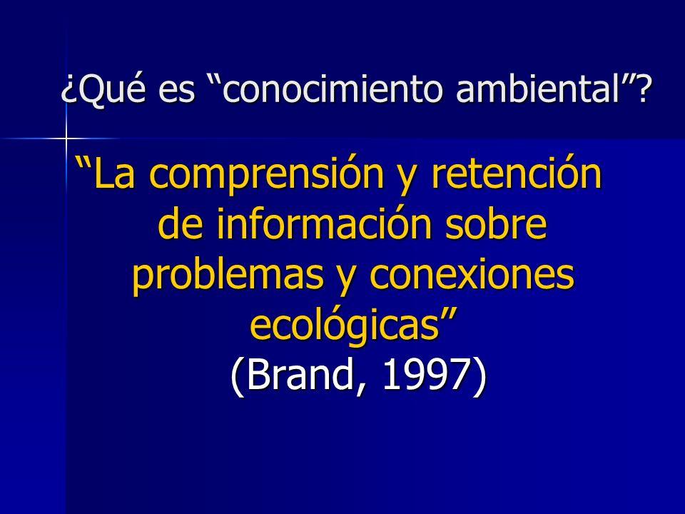 ¿Qué es conocimiento ambiental? La comprensión y retención de información sobre problemas y conexiones ecológicas (Brand, 1997)