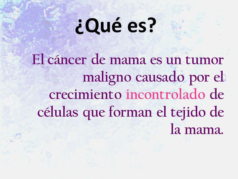El cáncer de mama es un tumor maligno causado por el crecimiento incontrolado de células que forman el tejido de la mama. ¿Qué es?