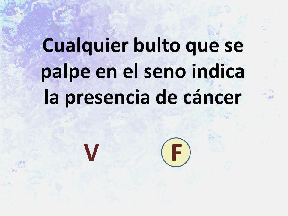 Cualquier bulto que se palpe en el seno indica la presencia de cáncer V F