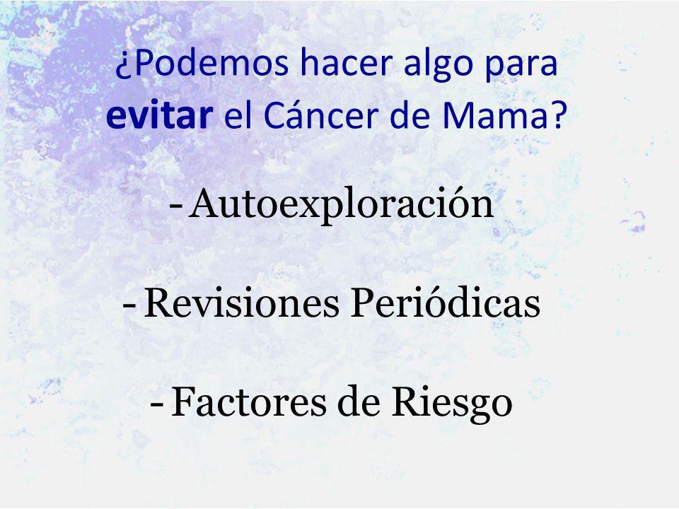 ¿Podemos hacer algo para evitar el Cáncer de Mama? -A-Autoexploración -R-Revisiones Periódicas -F-Factores de Riesgo