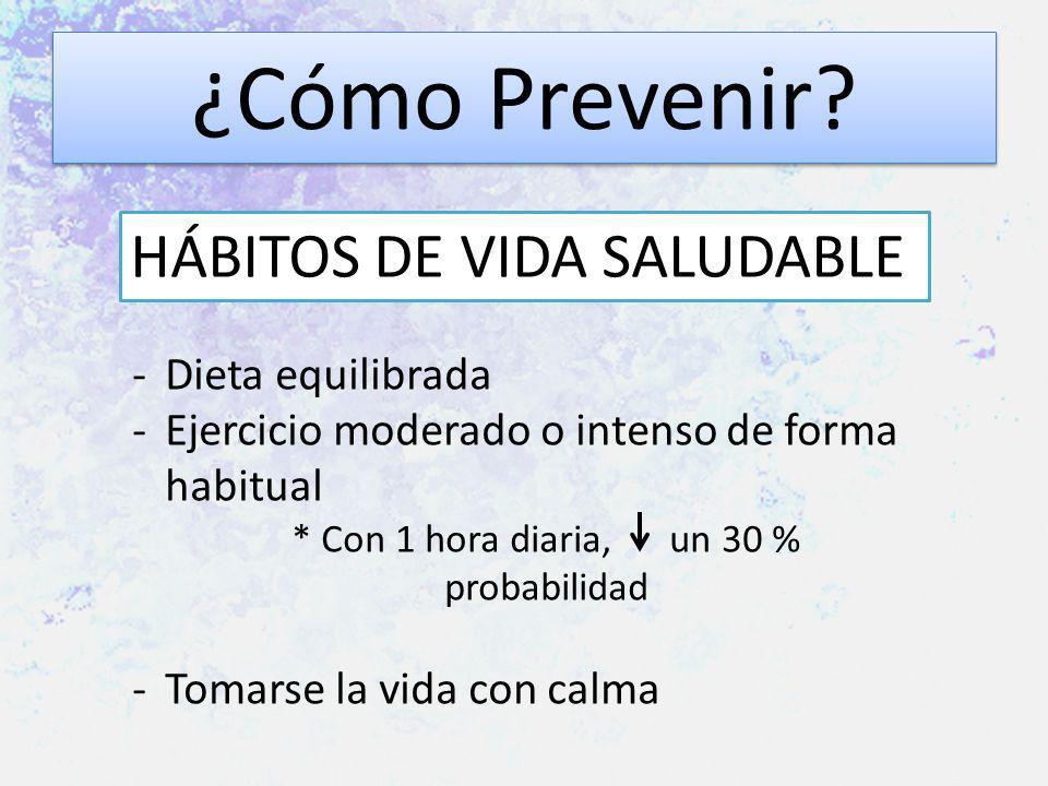 ¿Cómo Prevenir? HÁBITOS DE VIDA SALUDABLE -Dieta equilibrada -Ejercicio moderado o intenso de forma habitual * Con 1 hora diaria, un 30 % probabilidad