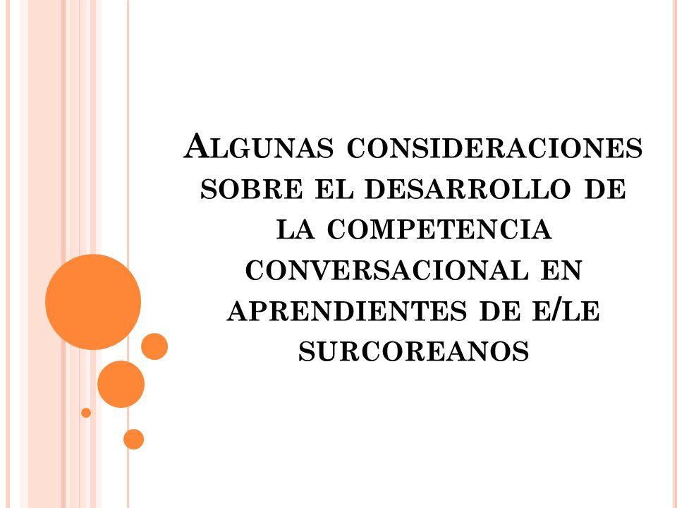 A LGUNAS CONSIDERACIONES SOBRE EL DESARROLLO DE LA COMPETENCIA CONVERSACIONAL EN APRENDIENTES DE E / LE SURCOREANOS