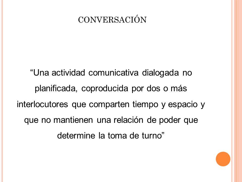 CONVERSACIÓN Una actividad comunicativa dialogada no planificada, coproducida por dos o más interlocutores que comparten tiempo y espacio y que no man