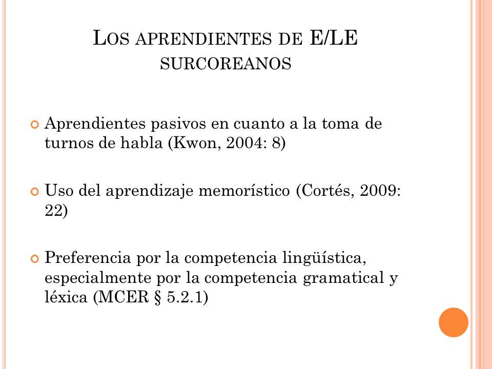 L OS APRENDIENTES DE E/LE SURCOREANOS Aprendientes pasivos en cuanto a la toma de turnos de habla (Kwon, 2004: 8) Uso del aprendizaje memorístico (Cor