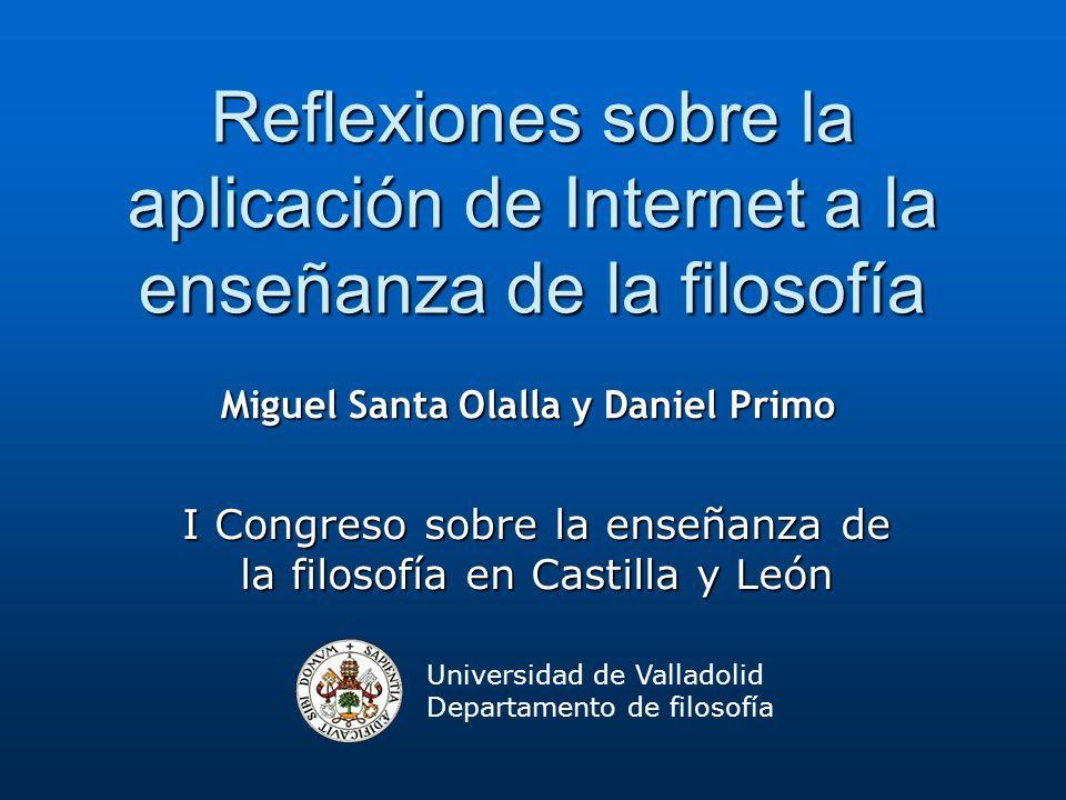 Universidad de Valladolid Departamento de filosofía Reflexiones sobre la aplicación de Internet a la enseñanza de la filosofía I Congreso sobre la ens