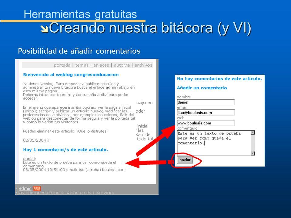 Creando nuestra bitácora (y VI) Creando nuestra bitácora (y VI) Herramientas gratuitas Posibilidad de añadir comentarios