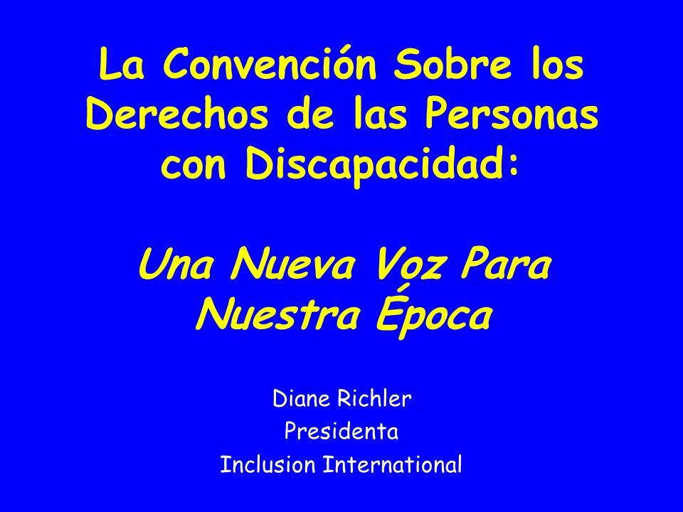 La Convención Sobre los Derechos de las Personas con Discapacidad: Una Nueva Voz Para Nuestra Época Diane Richler Presidenta Inclusion International