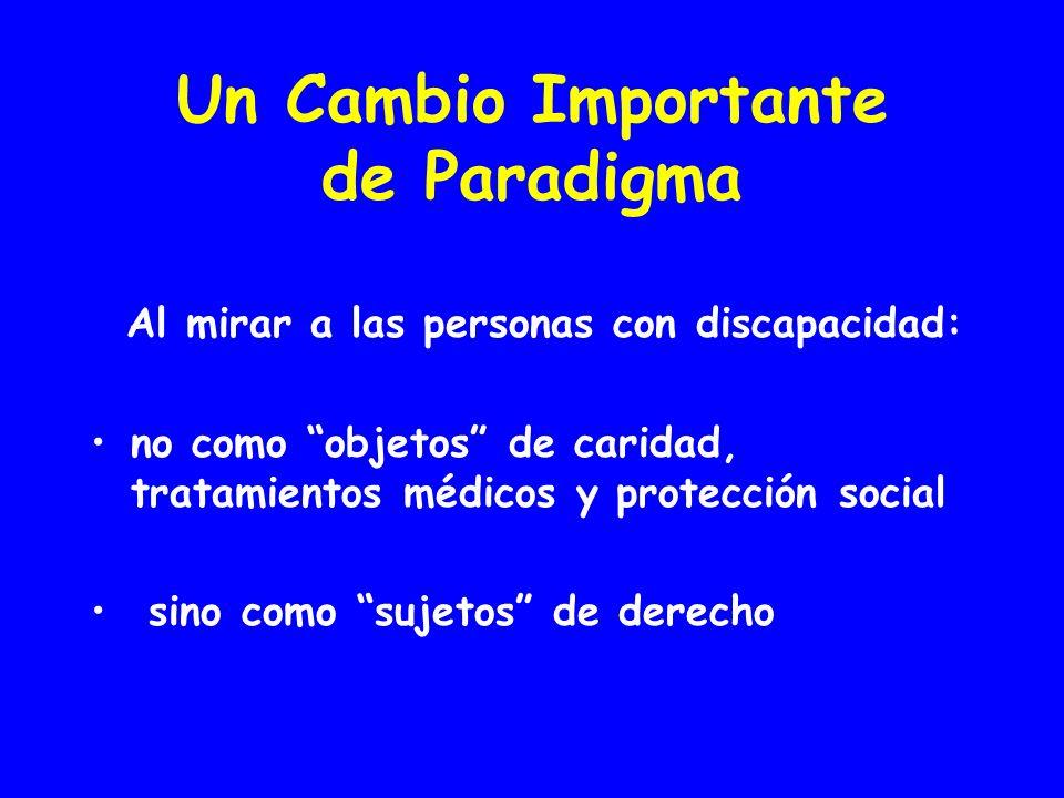 Un Cambio Importante de Paradigma Al mirar a las personas con discapacidad: no como objetos de caridad, tratamientos médicos y protección social sino como sujetos de derecho