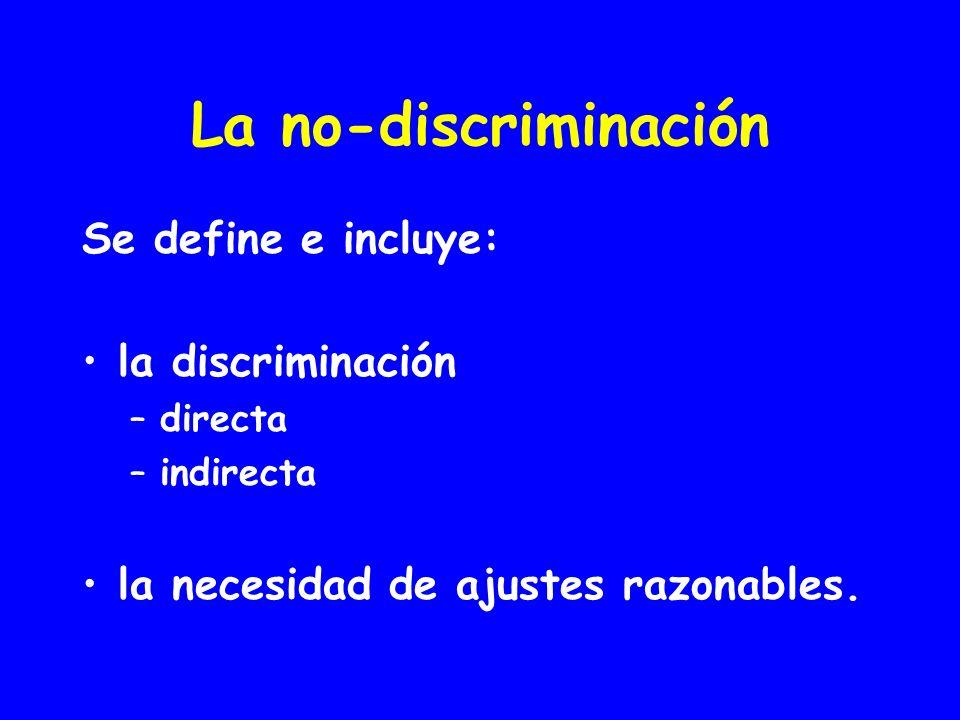 La no-discriminación Se define e incluye: la discriminación –directa –indirecta la necesidad de ajustes razonables.