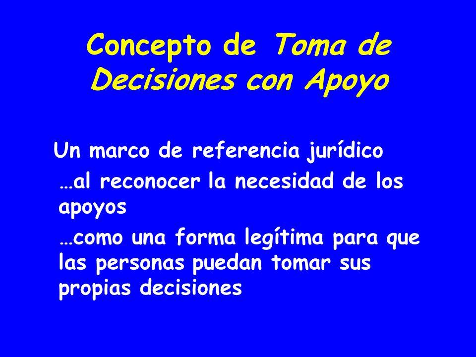 Concepto de Toma de Decisiones con Apoyo Un marco de referencia jurídico …al reconocer la necesidad de los apoyos …como una forma legítima para que las personas puedan tomar sus propias decisiones