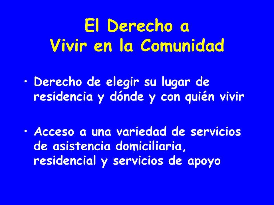 El Derecho a Vivir en la Comunidad Derecho de elegir su lugar de residencia y dónde y con quién vivir Acceso a una variedad de servicios de asistencia domiciliaria, residencial y servicios de apoyo