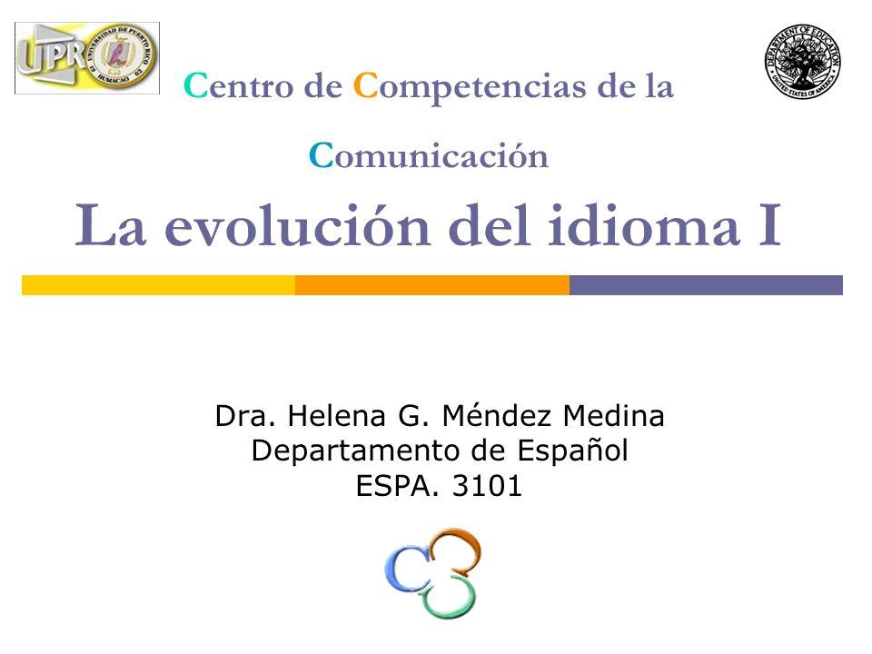 Centro de Competencias de la Comunicación La evolución del idioma I Dra. Helena G. Méndez Medina Departamento de Español ESPA. 3101