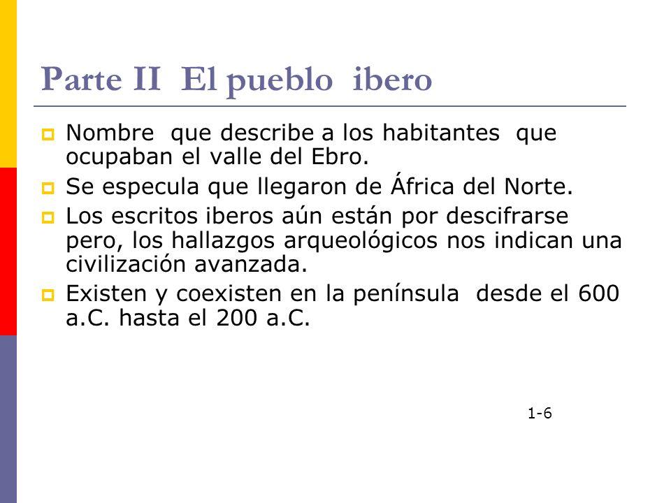 Parte II El pueblo ibero Nombre que describe a los habitantes que ocupaban el valle del Ebro. Se especula que llegaron de África del Norte. Los escrit
