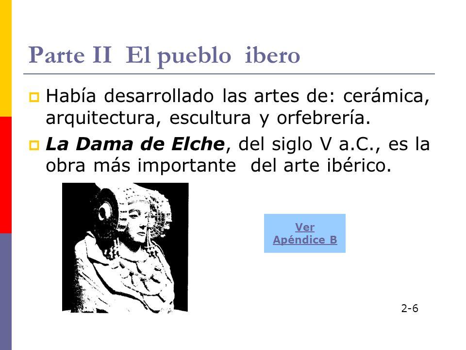 Parte II El pueblo ibero Había desarrollado las artes de: cerámica, arquitectura, escultura y orfebrería. La Dama de Elche, del siglo V a.C., es la ob
