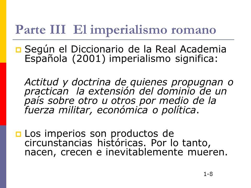 Parte III El imperialismo romano Según el Diccionario de la Real Academia Española (2001) imperialismo significa: Actitud y doctrina de quienes propug