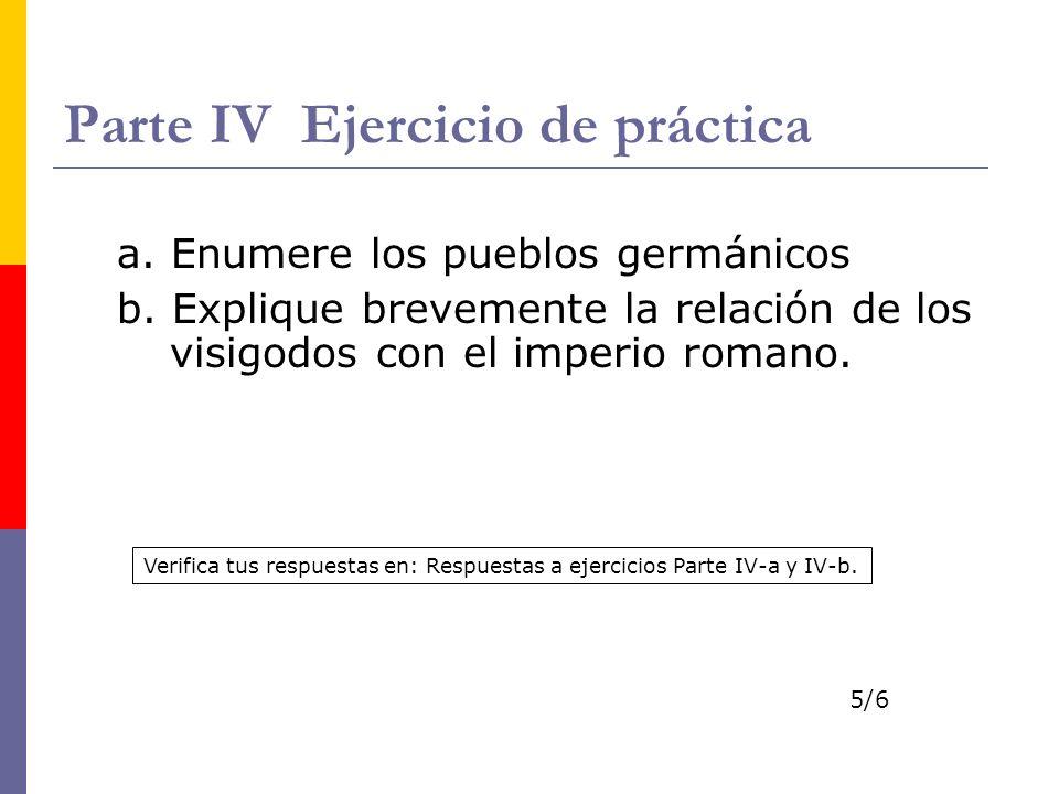 Parte IV Ejercicio de práctica a. Enumere los pueblos germánicos b. Explique brevemente la relación de los visigodos con el imperio romano. Verifica t