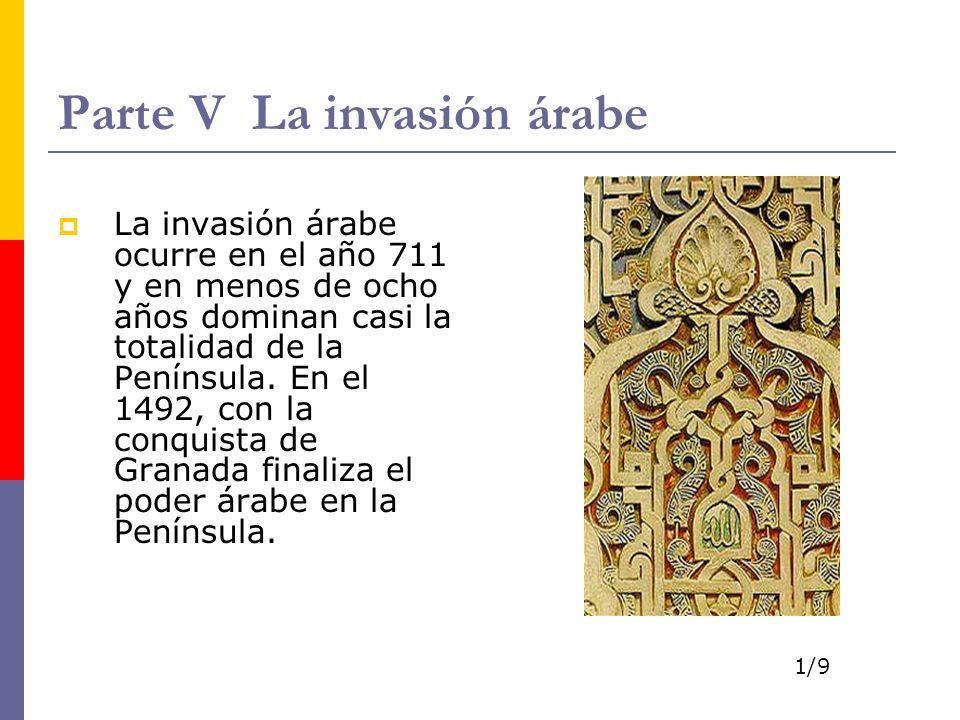 Parte V La invasión árabe La invasión árabe ocurre en el año 711 y en menos de ocho años dominan casi la totalidad de la Península. En el 1492, con la