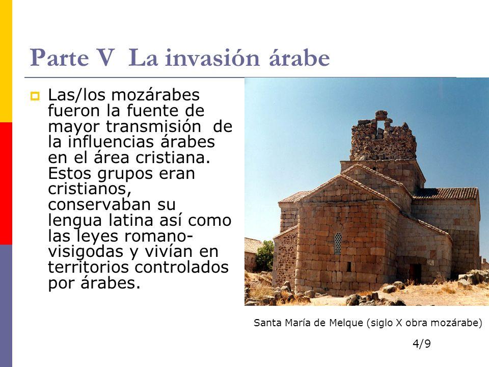 Parte V La invasión árabe Las/los mozárabes fueron la fuente de mayor transmisión de la influencias árabes en el área cristiana.