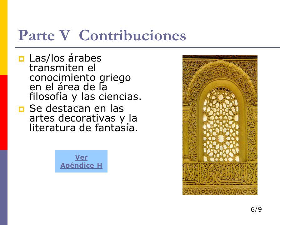 Parte V Contribuciones Las/los árabes transmiten el conocimiento griego en el área de la filosofía y las ciencias. Se destacan en las artes decorativa