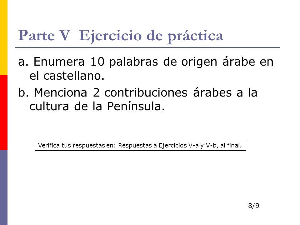 Parte V Ejercicio de práctica a. Enumera 10 palabras de origen árabe en el castellano. b. Menciona 2 contribuciones árabes a la cultura de la Penínsul