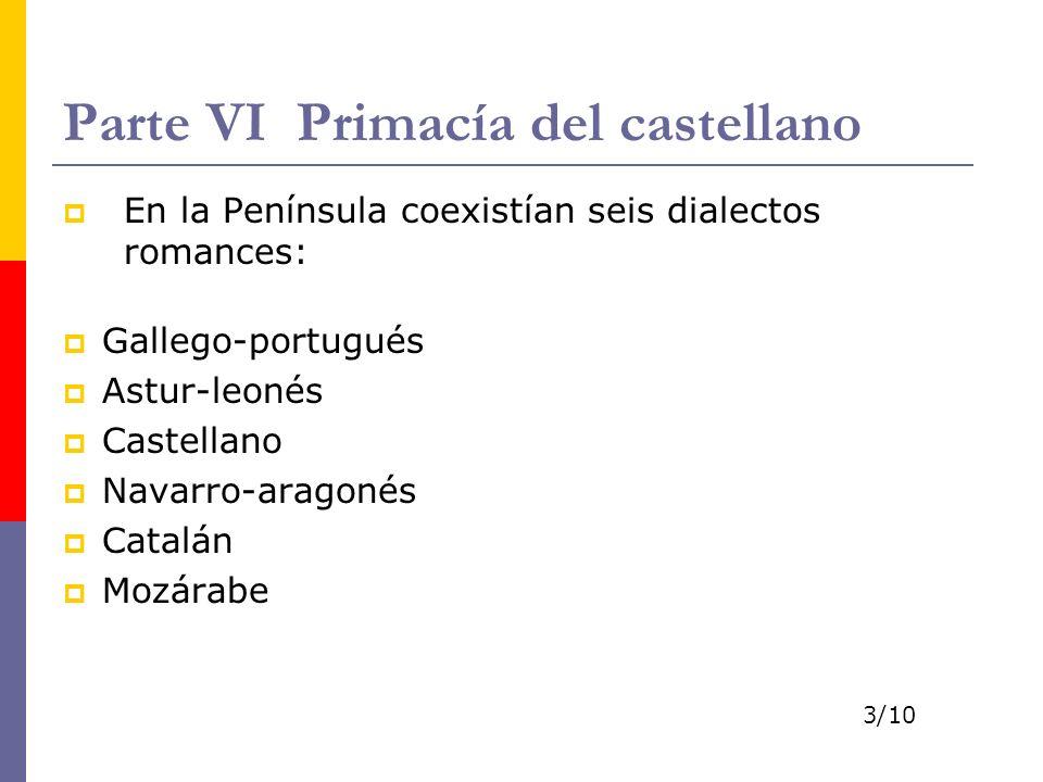 Parte VI Primacía del castellano En la Península coexistían seis dialectos romances: Gallego-portugués Astur-leonés Castellano Navarro-aragonés Catalán Mozárabe 3/10
