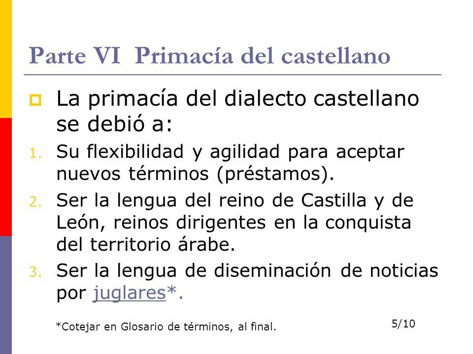 Parte VI Primacía del castellano La primacía del dialecto castellano se debió a: 1. Su flexibilidad y agilidad para aceptar nuevos términos (préstamos