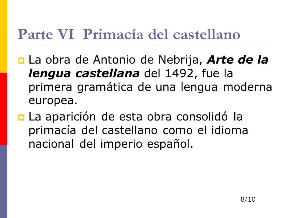 Parte VI Primacía del castellano La obra de Antonio de Nebrija, Arte de la lengua castellana del 1492, fue la primera gramática de una lengua moderna
