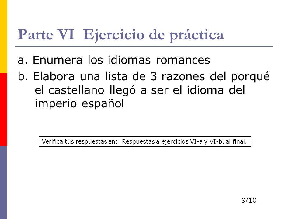 Parte VI Ejercicio de práctica a. Enumera los idiomas romances b. Elabora una lista de 3 razones del porqué el castellano llegó a ser el idioma del im