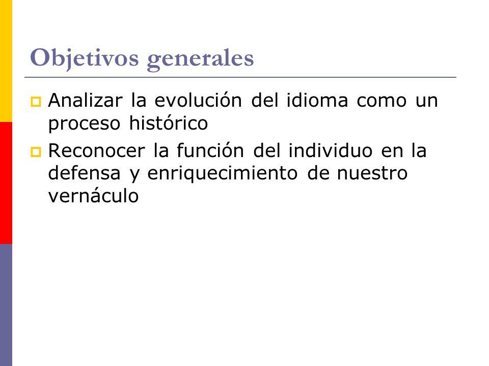 Objetivos generales Analizar la evolución del idioma como un proceso histórico Reconocer la función del individuo en la defensa y enriquecimiento de n