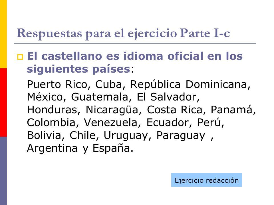 Respuestas para el ejercicio Parte I-c El castellano es idioma oficial en los siguientes países: Puerto Rico, Cuba, República Dominicana, México, Guat