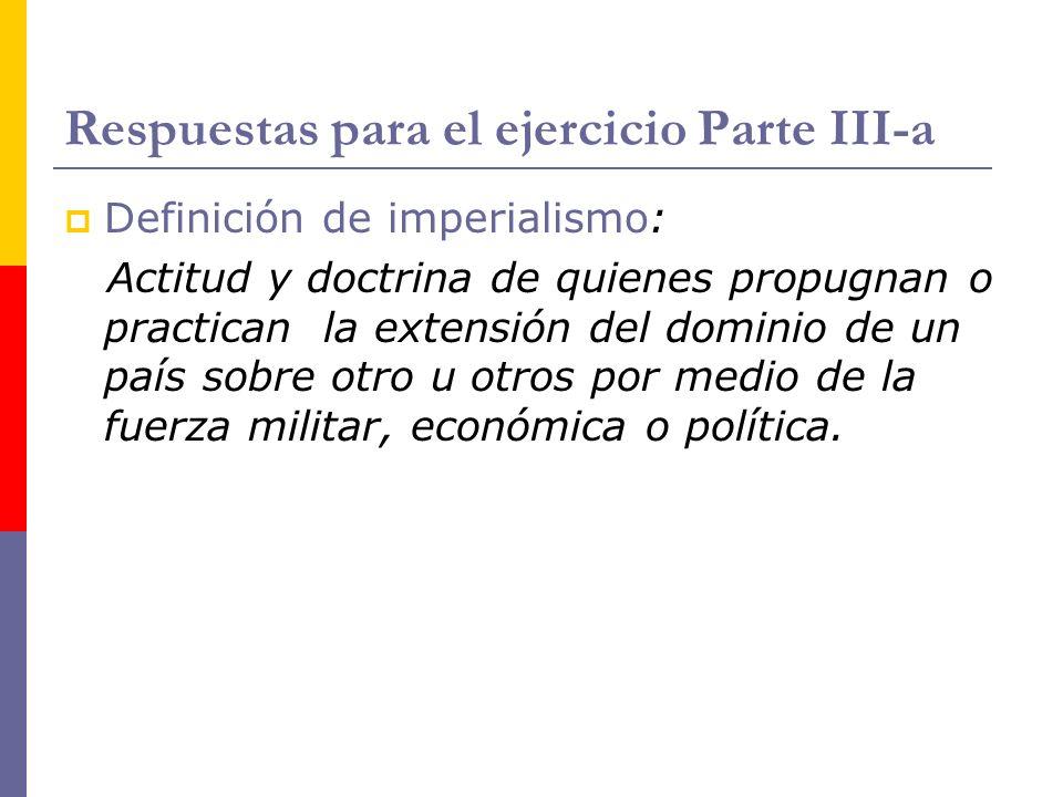 Respuestas para el ejercicio Parte III-a Definición de imperialismo: Actitud y doctrina de quienes propugnan o practican la extensión del dominio de u